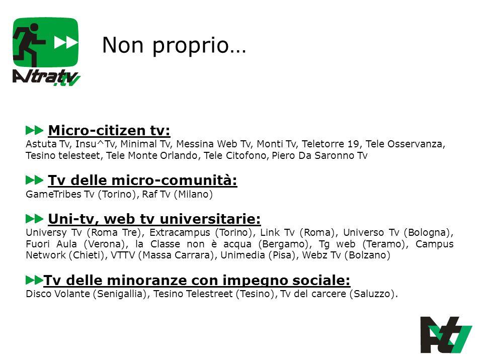 Non proprio… Micro-citizen tv: Astuta Tv, Insu^Tv, Minimal Tv, Messina Web Tv, Monti Tv, Teletorre 19, Tele Osservanza, Tesino telesteet, Tele Monte Orlando, Tele Citofono, Piero Da Saronno Tv Tv delle micro-comunità: GameTribes Tv (Torino), Raf Tv (Milano) Uni-tv, web tv universitarie: Universy Tv (Roma Tre), Extracampus (Torino), Link Tv (Roma), Universo Tv (Bologna), Fuori Aula (Verona), la Classe non è acqua (Bergamo), Tg web (Teramo), Campus Network (Chieti), VTTV (Massa Carrara), Unimedia (Pisa), Webz Tv (Bolzano) Tv delle minoranze con impegno sociale: Disco Volante (Senigallia), Tesino Telestreet (Tesino), Tv del carcere (Saluzzo).
