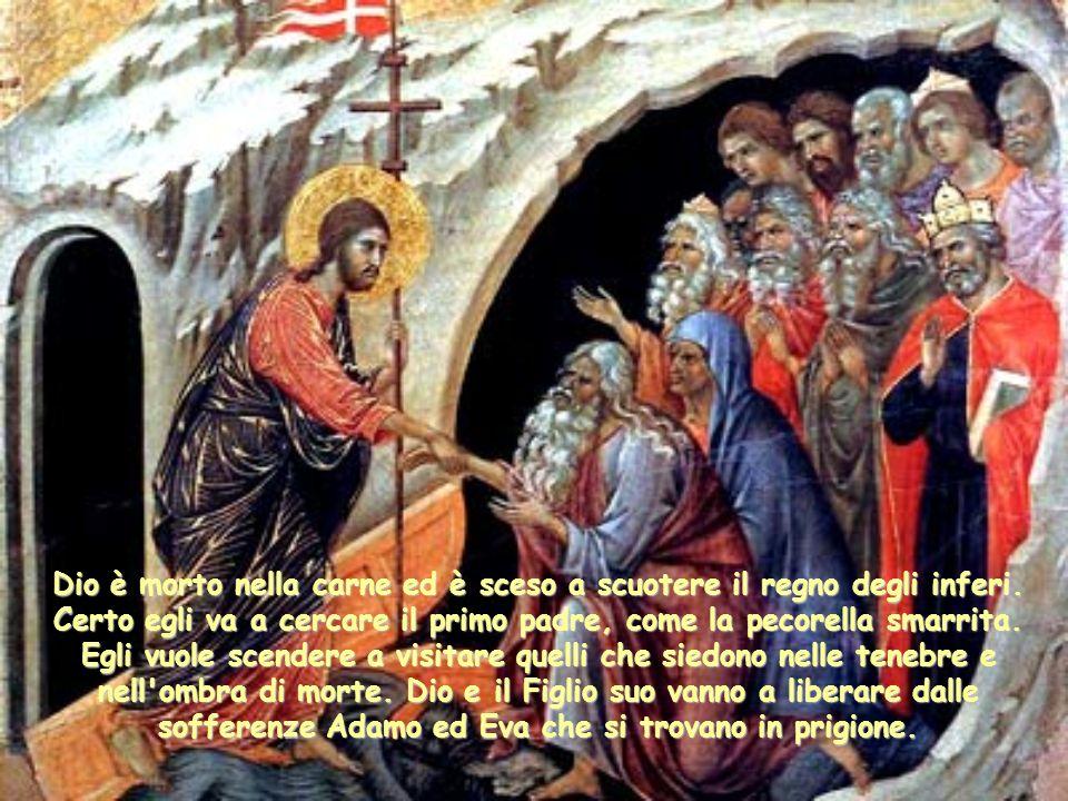Dio è morto nella carne ed è sceso a scuotere il regno degli inferi. Certo egli va a cercare il primo padre, come la pecorella smarrita. Egli vuole sc