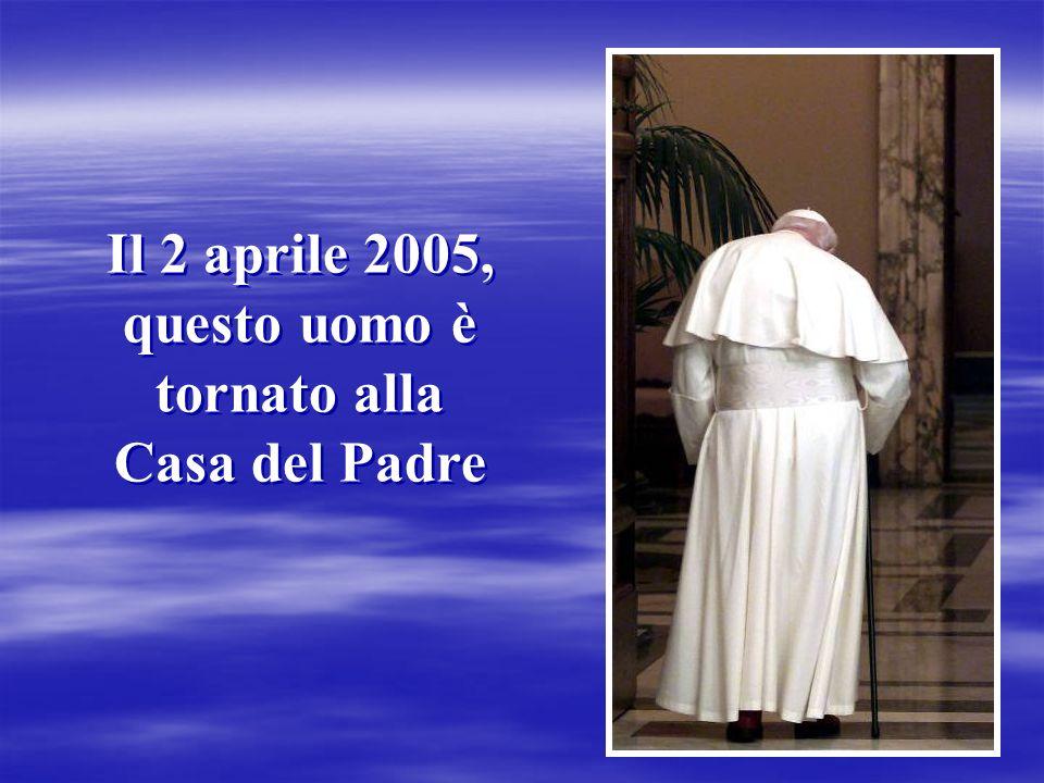 Il 2 aprile 2005, questo uomo è tornato alla Casa del Padre