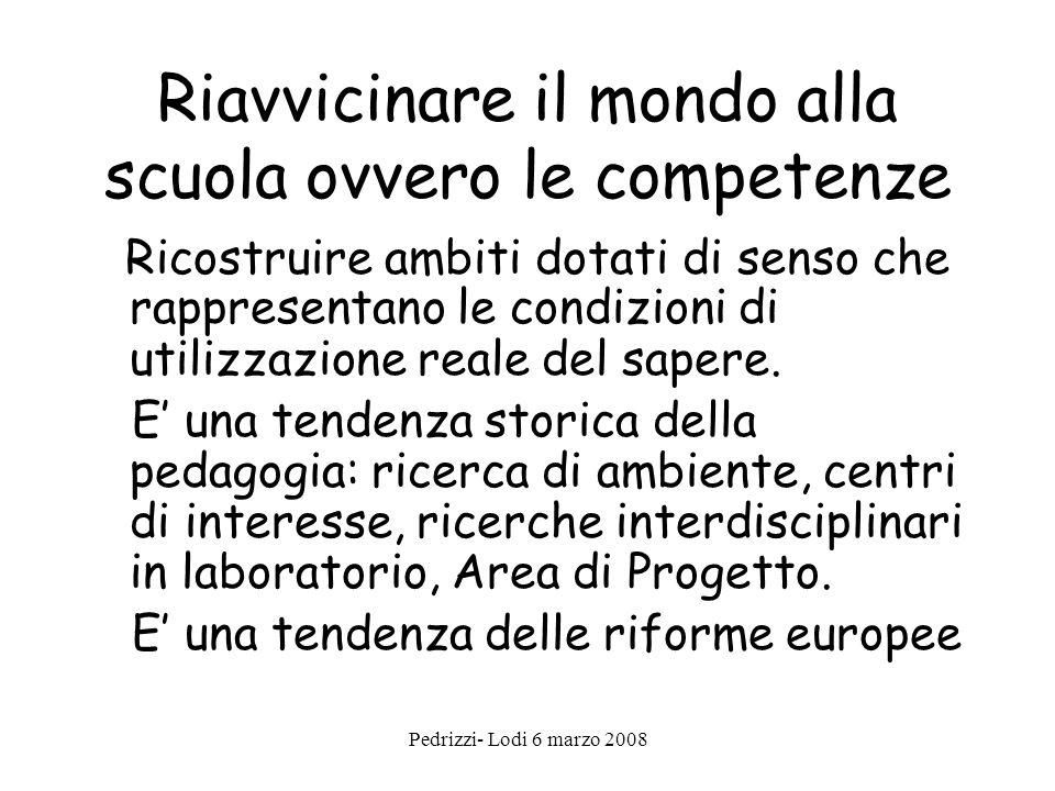 Pedrizzi- Lodi 6 marzo 2008 Riavvicinare il mondo alla scuola ovvero le competenze Ricostruire ambiti dotati di senso che rappresentano le condizioni di utilizzazione reale del sapere.