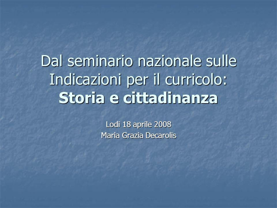 Dal seminario nazionale sulle Indicazioni per il curricolo: Storia e cittadinanza Lodi 18 aprile 2008 Maria Grazia Decarolis