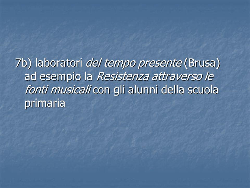 7b) laboratori del tempo presente (Brusa) ad esempio la Resistenza attraverso le fonti musicali con gli alunni della scuola primaria
