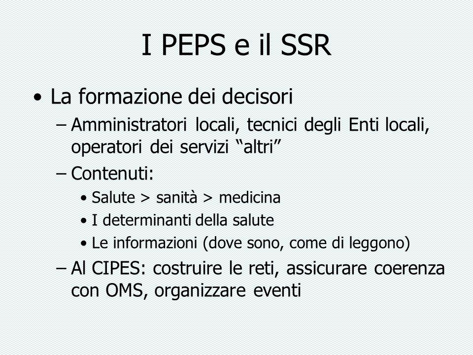 I PEPS e il SSR La formazione dei decisori –Amministratori locali, tecnici degli Enti locali, operatori dei servizi altri –Contenuti: Salute > sanità