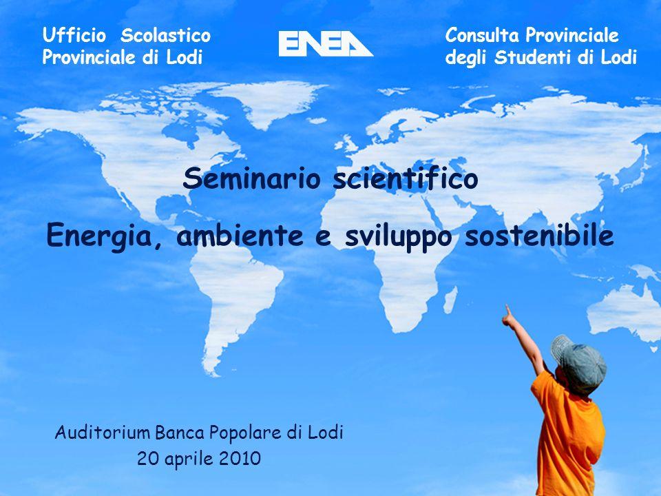 1ENEA - educarsi al futuro Seminario scientifico Energia, ambiente e sviluppo sostenibile Auditorium Banca Popolare di Lodi 20 aprile 2010 Ufficio Scolastico Provinciale di Lodi Consulta Provinciale degli Studenti di Lodi