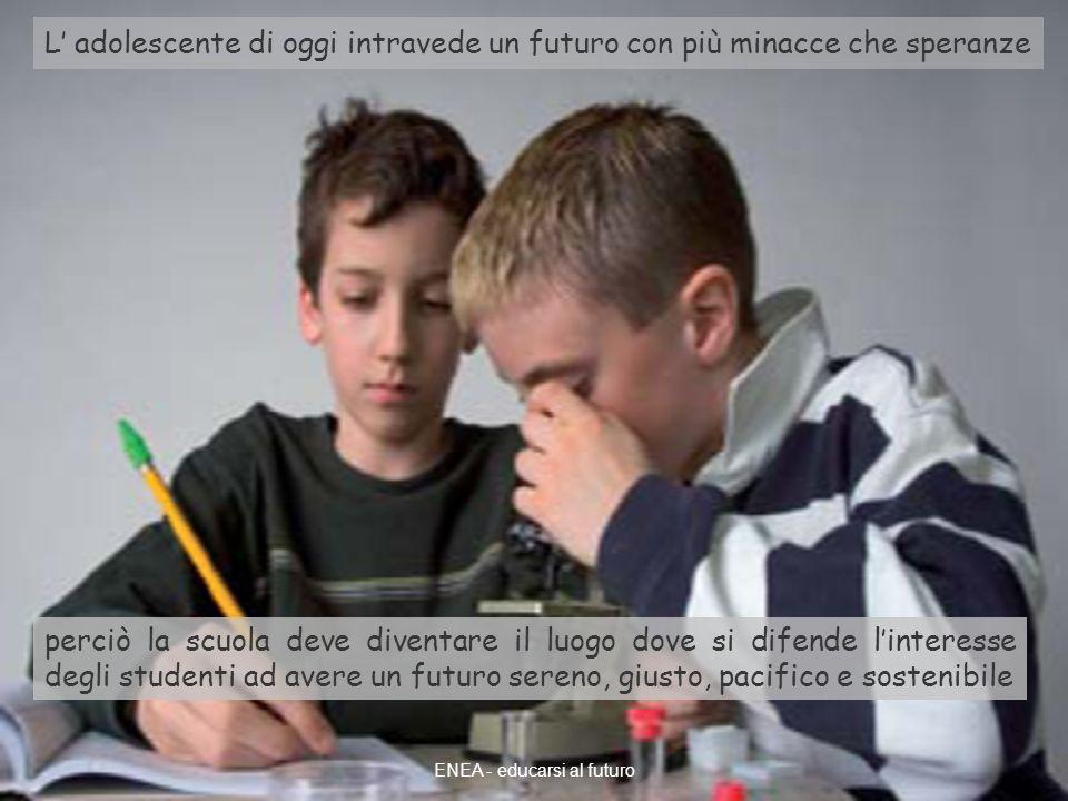 ENEA - educarsi al futuro L adolescente di oggi intravede un futuro con più minacce che speranze perciò la scuola deve diventare il luogo dove si difende linteresse degli studenti ad avere un futuro sereno, giusto, pacifico e sostenibile