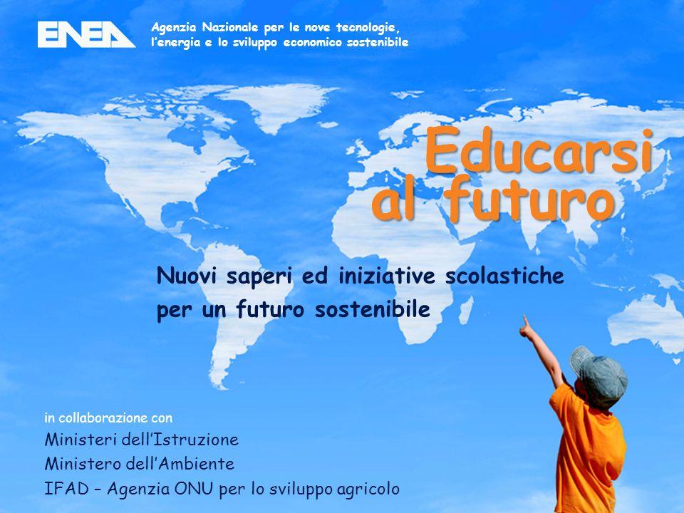 4ENEA - educarsi al futuro in collaborazione con Ministeri dellIstruzione Ministero dellAmbiente IFAD – Agenzia ONU per lo sviluppo agricolo Nuovi saperi ed iniziative scolastiche per un futuro sostenibile Agenzia Nazionale per le nove tecnologie, lenergia e lo sviluppo economico sostenibile Educarsi al futuro