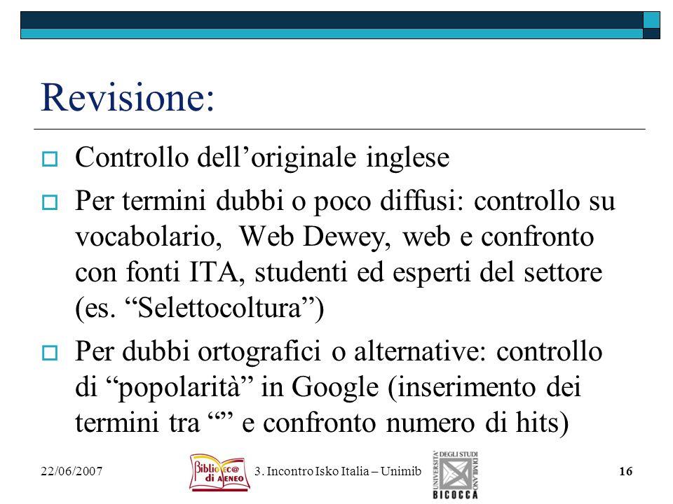 22/06/2007 3. Incontro Isko Italia – Unimib16 Revisione: Controllo delloriginale inglese Per termini dubbi o poco diffusi: controllo su vocabolario, W
