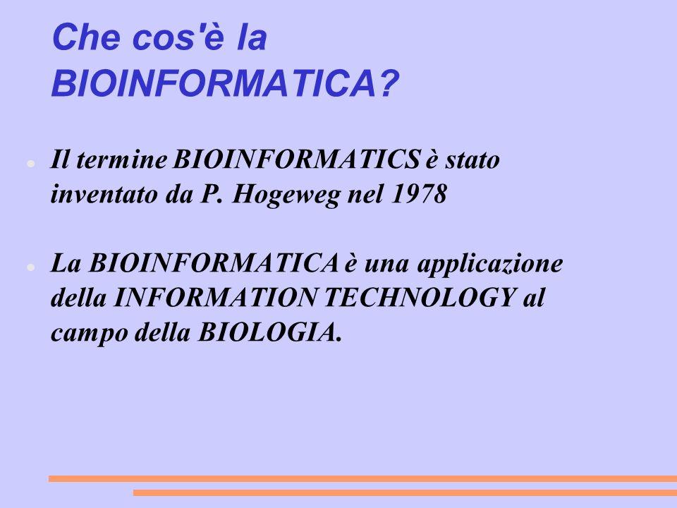 Che cos'è la BIOINFORMATICA? Il termine BIOINFORMATICS è stato inventato da P. Hogeweg nel 1978 La BIOINFORMATICA è una applicazione della INFORMATION