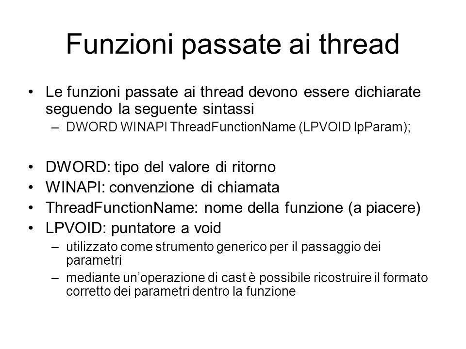 Funzioni passate ai thread Le funzioni passate ai thread devono essere dichiarate seguendo la seguente sintassi –DWORD WINAPI ThreadFunctionName (LPVOID lpParam); DWORD: tipo del valore di ritorno WINAPI: convenzione di chiamata ThreadFunctionName: nome della funzione (a piacere) LPVOID: puntatore a void –utilizzato come strumento generico per il passaggio dei parametri –mediante unoperazione di cast è possibile ricostruire il formato corretto dei parametri dentro la funzione