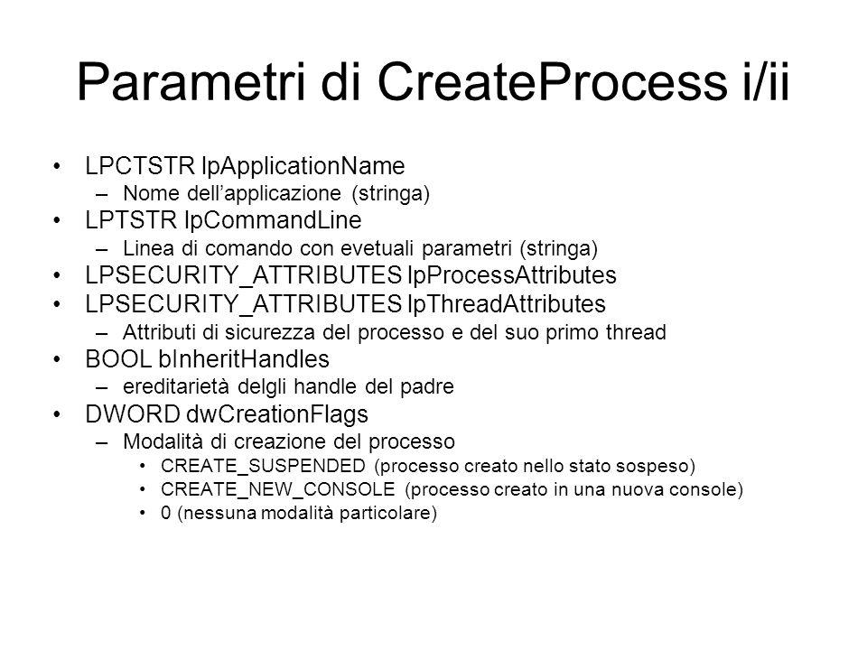 Parametri di CreateProcess ii/ii LPVOID lpEnvironment –Trasferisce al processo le variabili dambiente –Date sotto forma di tabella di stringhe –Ogni riga è nella forma nome=valore –Se il parametro è NULL, il nuovo processo acquisisce una tabella identica a quella del processo che lo crea LPCTSTR lpCurrentDirectory –Directoru di lavoro del nuovo processo LPSTARTUPINFO lpStartupInfo –Informazioni per la finestra principale del nuovo processo LPPROCESS_INFORMATION lpProcessInformation –È un parametro di ritorno per ricevere informazioni sul processo appena creato Handle del processo Handle del primo thread PID del nuovo processo