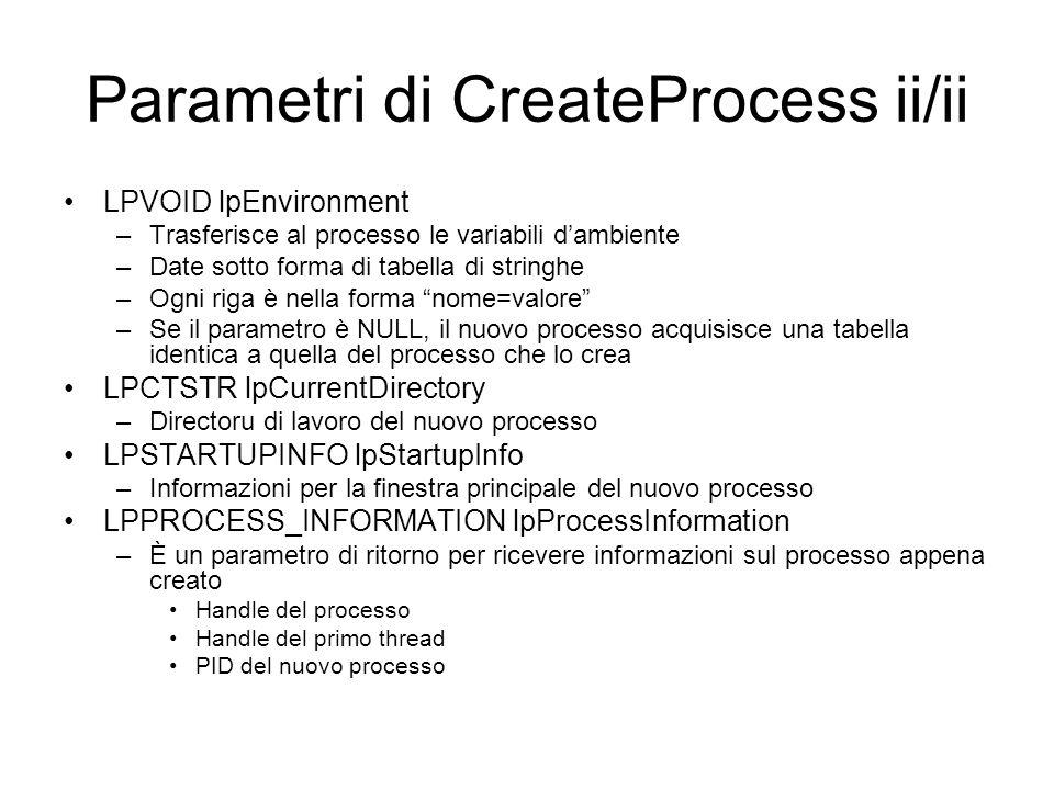 Struttura PROCESS_INFORMATION typedef struct _PROCESS_INFORMATION { // pi HANDLE hProcess; HANDLE hThread; DWORD dwProcessId; DWORD dwThreadId; } PROCESS_INFORMATION; hProcess: handle del processo creato hThread: handle del thread primario del processo creato dwProcessId: PID del processo creato dwThreadId: identificatore del thread primario
