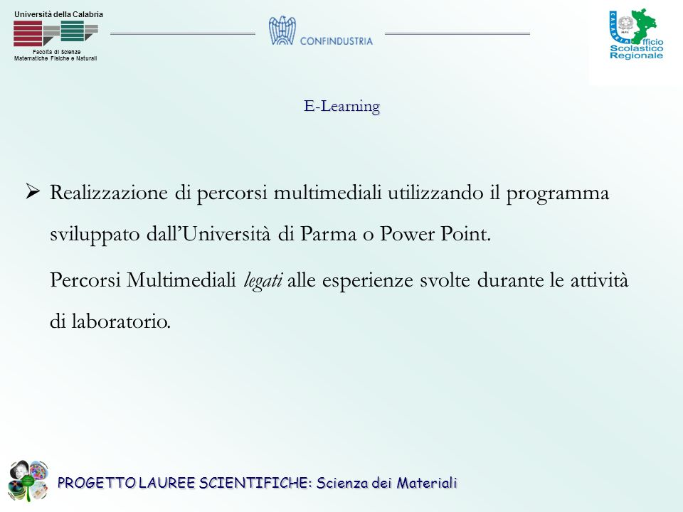 PROGETTO LAUREE SCIENTIFICHE: Scienza dei Materiali Facoltà di Scienze Matematiche Fisiche e Naturali Università della CalabriaE-Learning Realizzazione di percorsi multimediali utilizzando il programma sviluppato dallUniversità di Parma o Power Point.