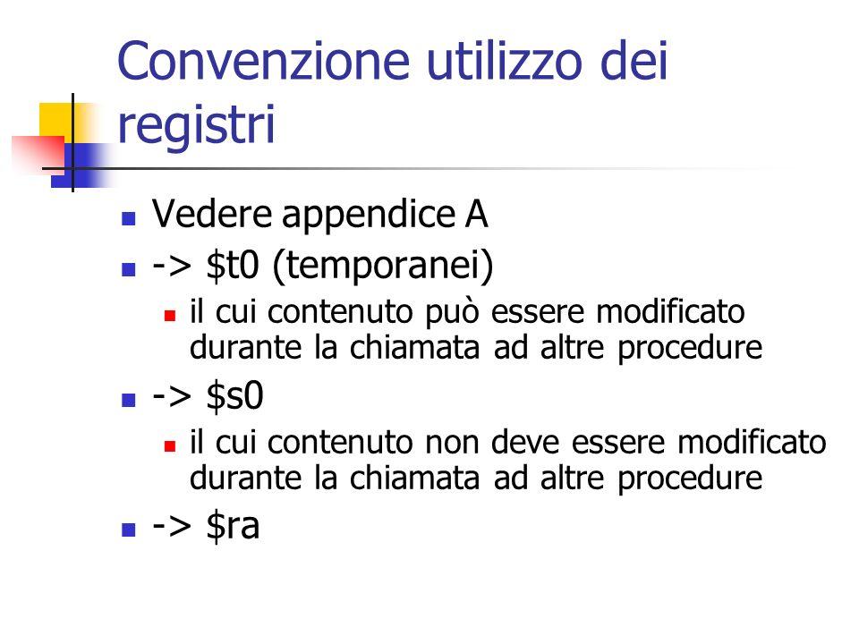 Convenzione utilizzo dei registri Vedere appendice A -> $t0 (temporanei) il cui contenuto può essere modificato durante la chiamata ad altre procedure -> $s0 il cui contenuto non deve essere modificato durante la chiamata ad altre procedure -> $ra