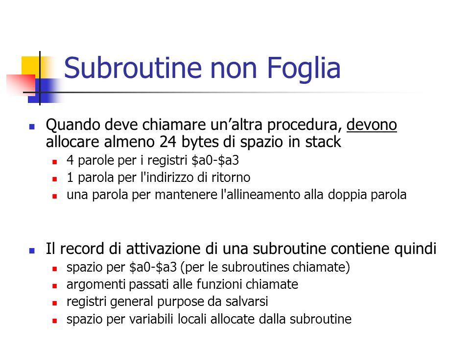 Subroutine non Foglia Quando deve chiamare unaltra procedura, devono allocare almeno 24 bytes di spazio in stack 4 parole per i registri $a0-$a3 1 parola per l indirizzo di ritorno una parola per mantenere l allineamento alla doppia parola Il record di attivazione di una subroutine contiene quindi spazio per $a0-$a3 (per le subroutines chiamate) argomenti passati alle funzioni chiamate registri general purpose da salvarsi spazio per variabili locali allocate dalla subroutine