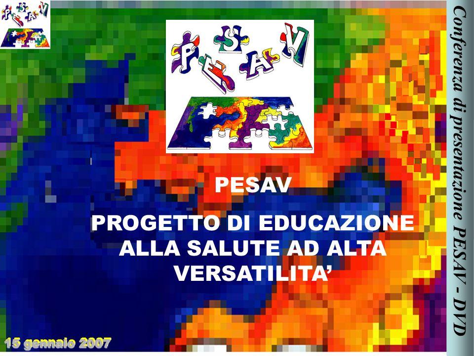 PESAV PROGETTO DI EDUCAZIONE ALLA SALUTE AD ALTA VERSATILITA 15 gennaio 2007 Conferenza di presentazione PESAV - DVD