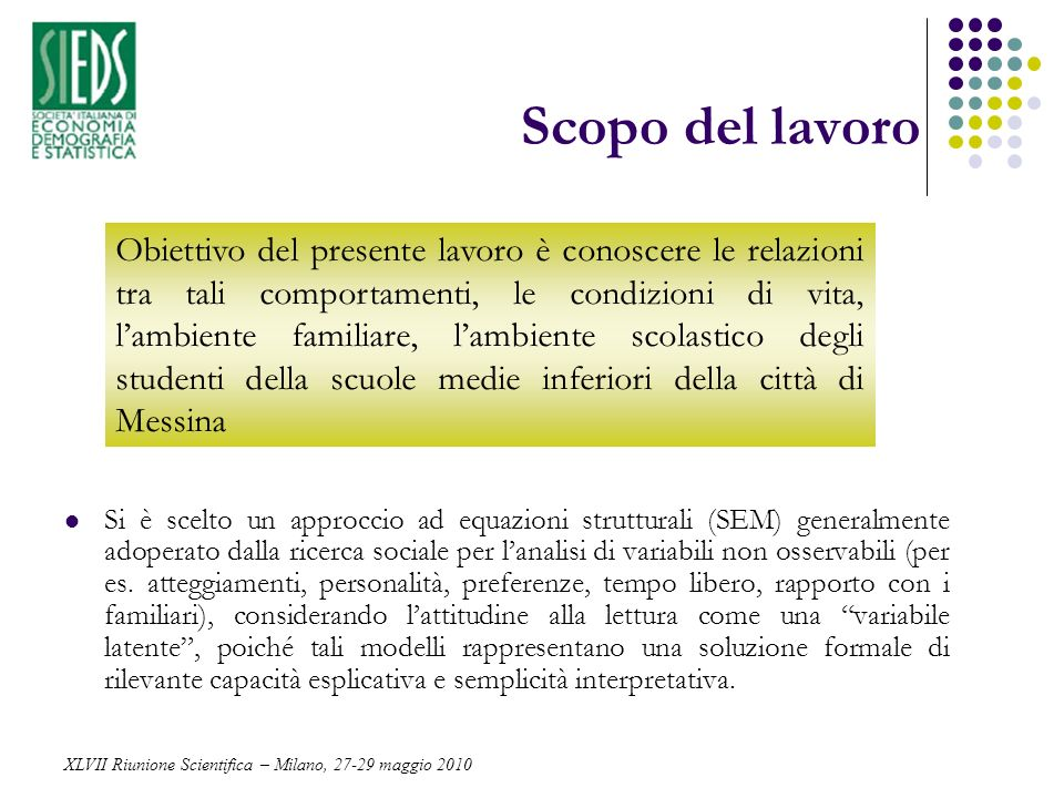 Scopo del lavoro Si è scelto un approccio ad equazioni strutturali (SEM) generalmente adoperato dalla ricerca sociale per lanalisi di variabili non os