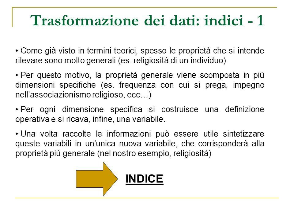Trasformazione dei dati: indici - 2 La modalità di costruzione di un indice dipende dal tipo di variabili che abbiamo a disposizione: 1.Variabili cardinali = indice additivo (costruzione dellindice attraverso operazioni aritmetiche).