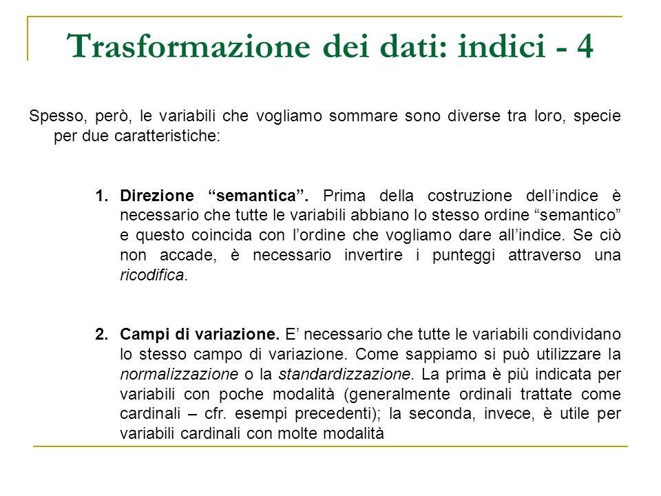 Trasformazione dei dati: indici - 5 V1 = Quante volte frequenta la messa in un mese 5 Mai, 4 Raramente, 3 Qualche volta, 2 Spesso, 1 Sempre V2 = Quante volte al mese è impegnato in associazioni religiose 1 Mai, 2 Raramente, 3 Qualche volta, 4 Spesso, 5 Sempre V3 = Da 0 a 10, quanto ritiene debba essere importante il tema della famiglia nella politica italiana In questo caso sarà necessario ricodificare la variabile V1 (lordine semantico delle modalità è diverso da quello delle altre due variabili e dallorientamenteche si vuole dare allindice finale) Bisogna successivamente omogeneizzare i campi di variazione delle variabili.