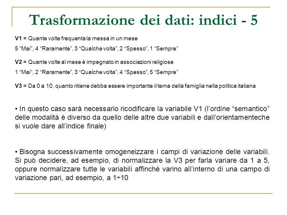 Trasformazione dei dati: indici - 6 RICODIFICA V1 = Quante volte frequenta la messa in un mese 5 Mai, 4 Raramente, 3 Qualche volta, 2 Spesso, 1 Sempre 1 Mai, 2 Raramente, 3 Qualche volta, 4 Spesso, 5 Sempre NORMALIZZAZIONE V1, V2 5 × (X – 1) / (5 – 1) V3 5 × (X – 0) / (10 – 0) V1V1_rV2V3V1r_nV2_nV3_nI Caso 151140022 Caso 2512001.250 Caso 324363.752.5036.25 Caso 41551055515 Caso 551100000 Caso 642131.2501.502.75 Indice I 0÷15