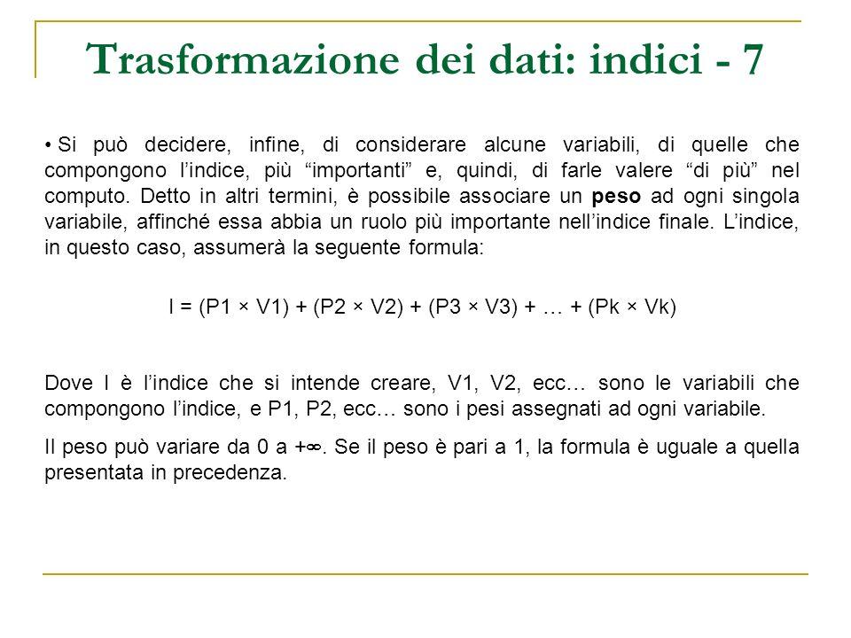 Trasformazione dei dati: indici – 8 Variabili V1, V2 e V3 V1 = Quante volte frequenta la messa in un mese peso pari a 2 V2 = Quante volte al mese è impegnato in associazioni religiose peso pari a 3 V3 = Quanto ritiene debba essere importante il tema della famiglia nella politica italiana peso pari a 1 I_p = (2 x V1) + (3 x V2) + (1 x V3) V1V1_rV2V3V1r_nV2_nV3_nII_p Caso 1511400222 Caso 2512001.250 3.75 Caso 324363.752.5036.2518 Caso 4155105551530 Caso 5511000000 Caso 642131.2501.502.754 Indice I_p 0÷30