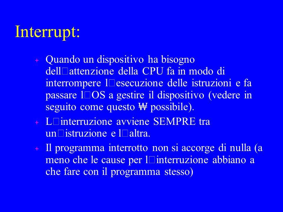 Interrupt: Quando un dispositivo ha bisogno dell ' attenzione della CPU fa in modo di interrompere l ' esecuzione delle istruzioni e fa passare l ' OS a gestire il dispositivo (vedere in seguito come questo possibile).
