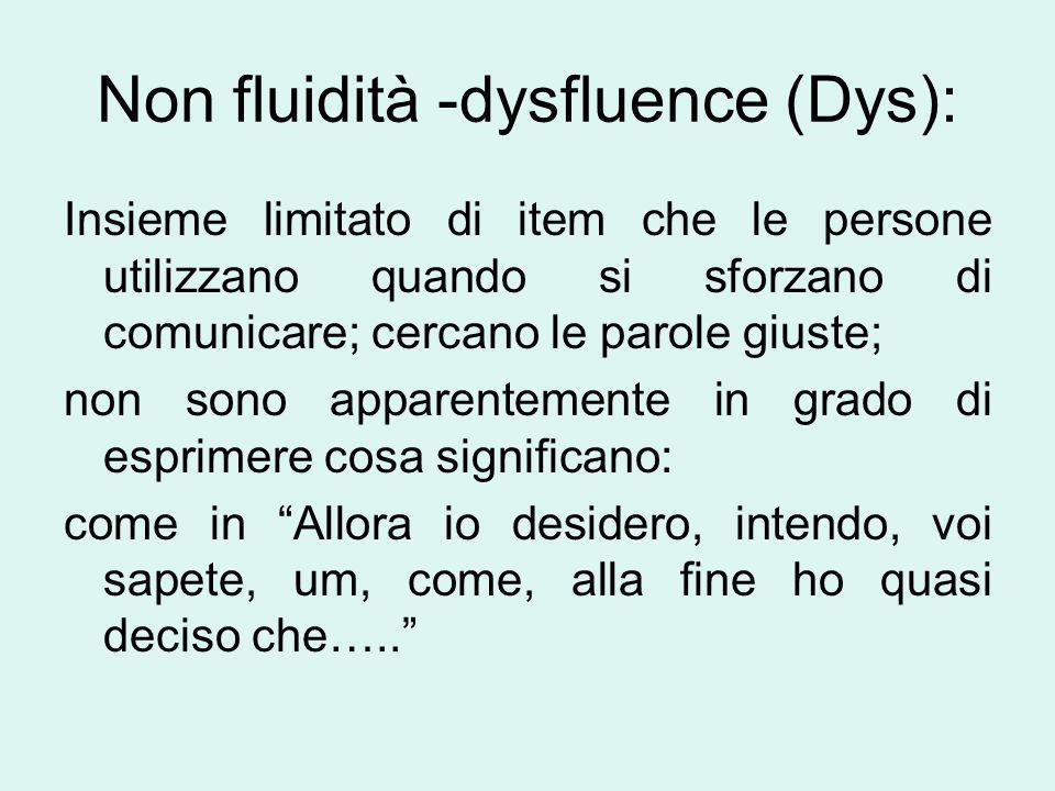 Non fluidità -dysfluence (Dys): Insieme limitato di item che le persone utilizzano quando si sforzano di comunicare; cercano le parole giuste; non son