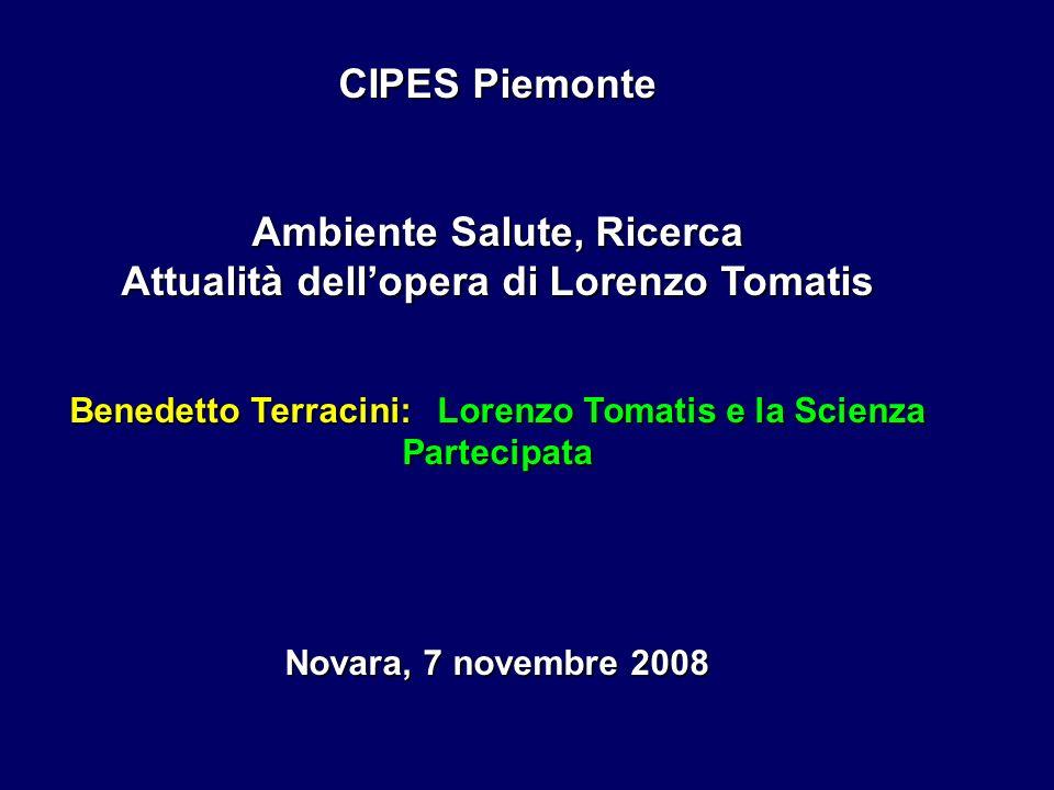 CIPES Piemonte Ambiente Salute, Ricerca Attualità dellopera di Lorenzo Tomatis Benedetto Terracini: Lorenzo Tomatis e la Scienza Partecipata Novara, 7 novembre 2008