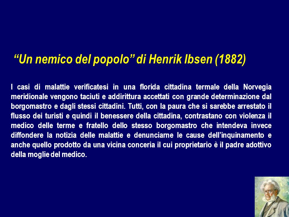 Un nemico del popolo di Henrik Ibsen (1882) I casi di malattie verificatesi in una florida cittadina termale della Norvegia meridionale vengono taciuti e addirittura accettati con grande determinazione dal borgomastro e dagli stessi cittadini.