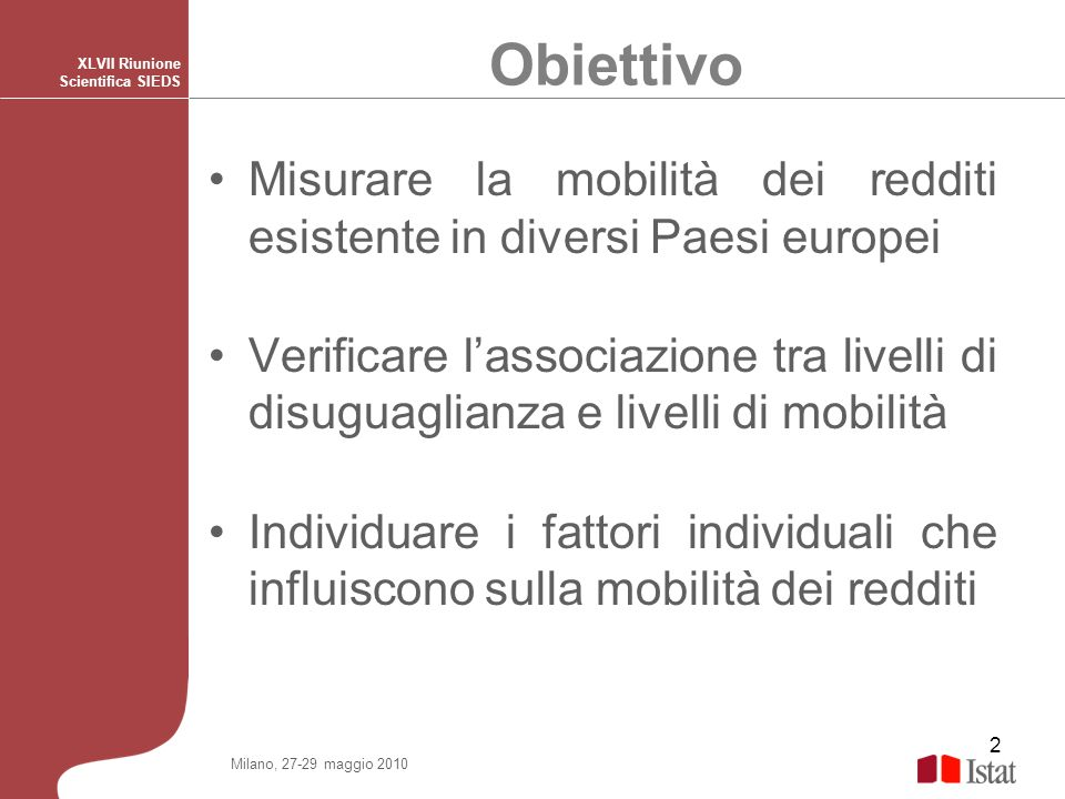 2 Obiettivo XLVII Riunione Scientifica SIEDS Milano, 27-29 maggio 2010 Misurare la mobilità dei redditi esistente in diversi Paesi europei Verificare