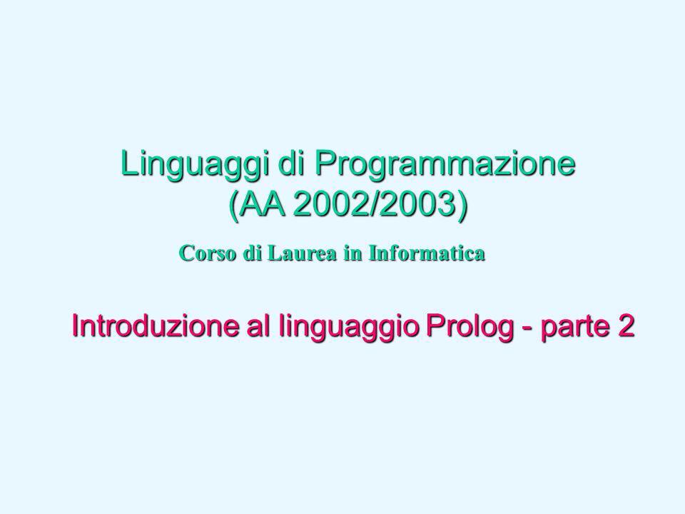 Linguaggi di Programmazione (AA 2002/2003) Corso di Laurea in Informatica Introduzione al linguaggio Prolog - parte 2