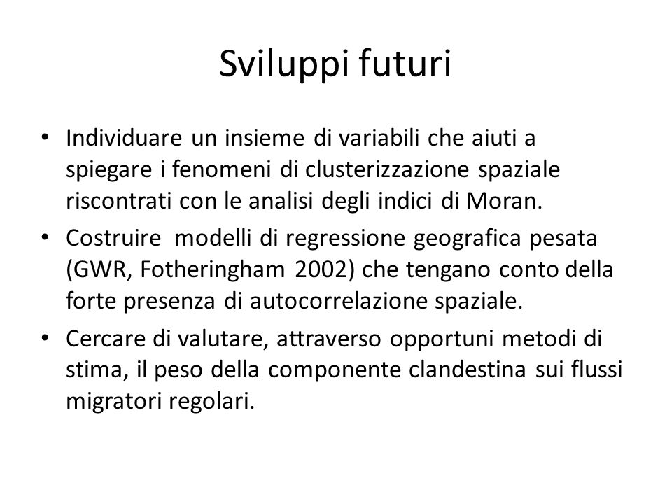 Riferimenti L Anselin, (1995) – Local Indicators of spatial association; Geographical Analysis 27(2):93-115 AS Fotheringham, C Brunsdon, M Charlton (2002) - Geographically weighted regression: the analysis of spatially varying relationships; John Wiley & Sons R Lesthaeghe, K Neels (2002) - From the First to the Second Demographic Transition: An Interpretation of the Spatial Continuity of Demographic Innovation in France, Belgium and Switzerland.