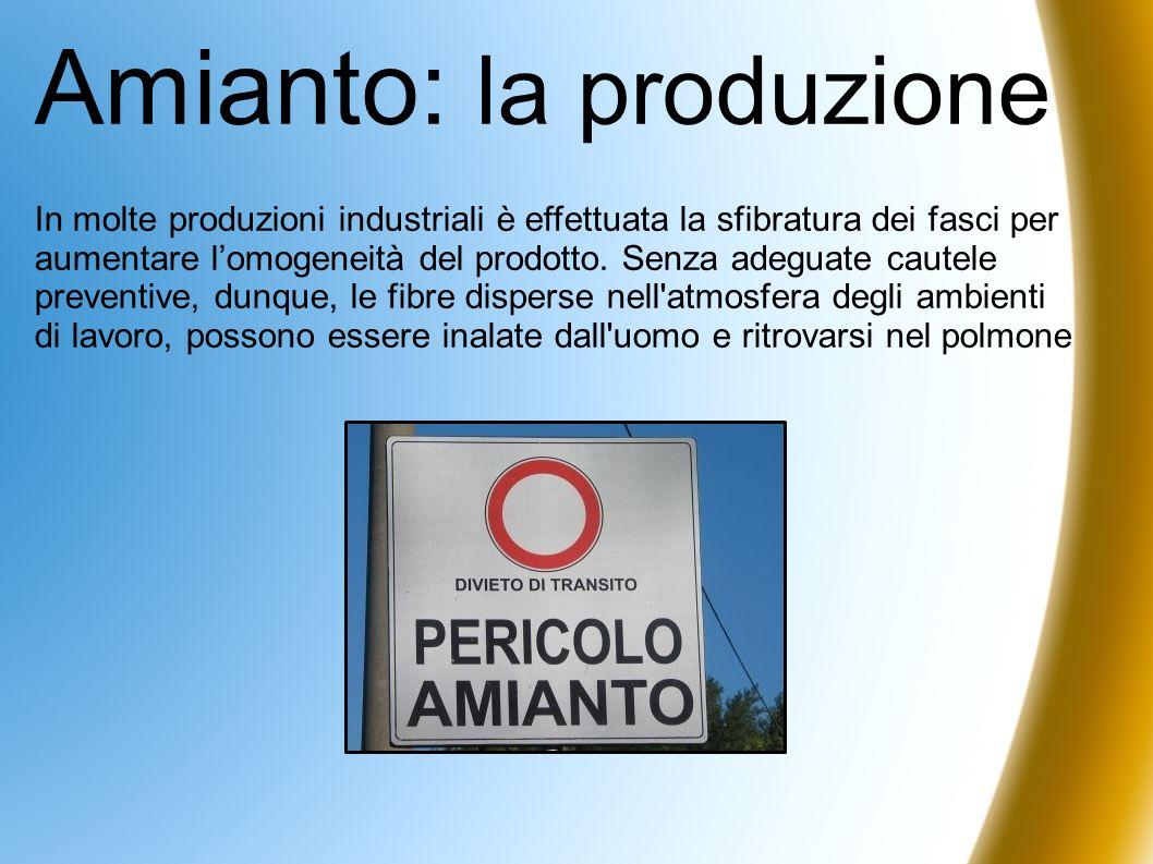 Amianto: la produzione In molte produzioni industriali è effettuata la sfibratura dei fasci per aumentare lomogeneità del prodotto. Senza adeguate cau