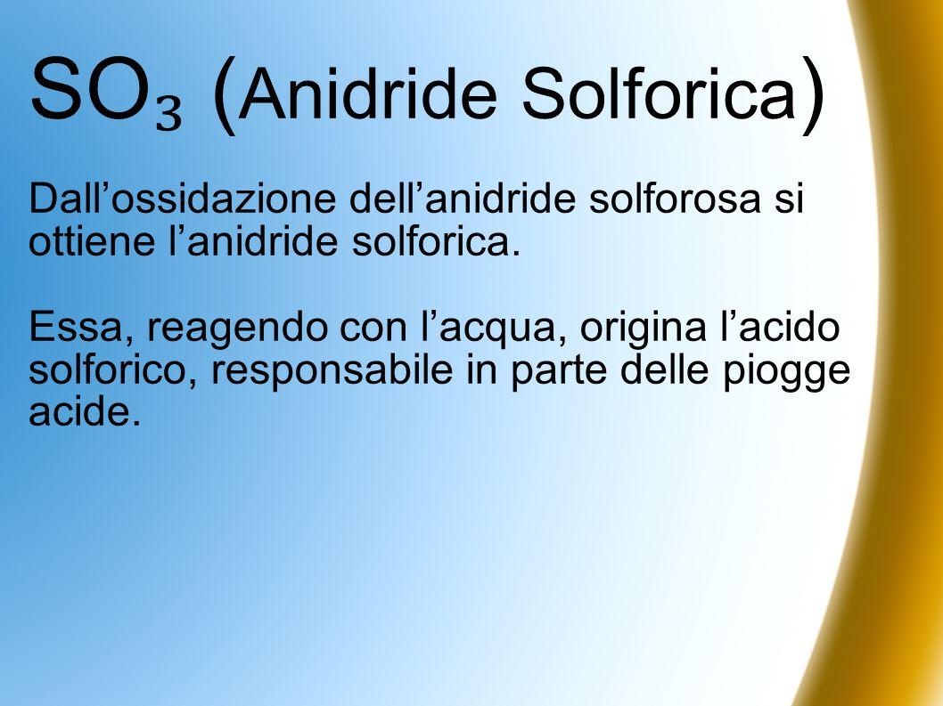 SO ( Anidride Solforica ) Dallossidazione dellanidride solforosa si ottiene lanidride solforica. Essa, reagendo con lacqua, origina lacido solforico,