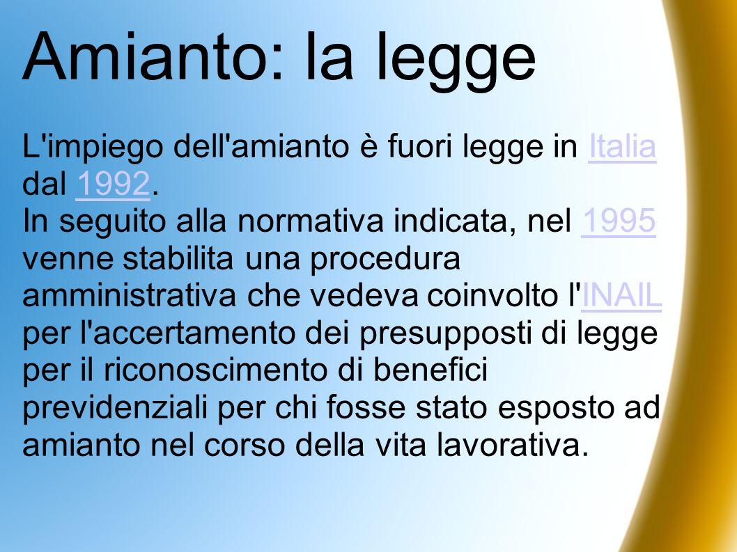 Amianto: la legge L'impiego dell'amianto è fuori legge in Italia dal 1992.Italia1992 In seguito alla normativa indicata, nel 1995 venne stabilita una