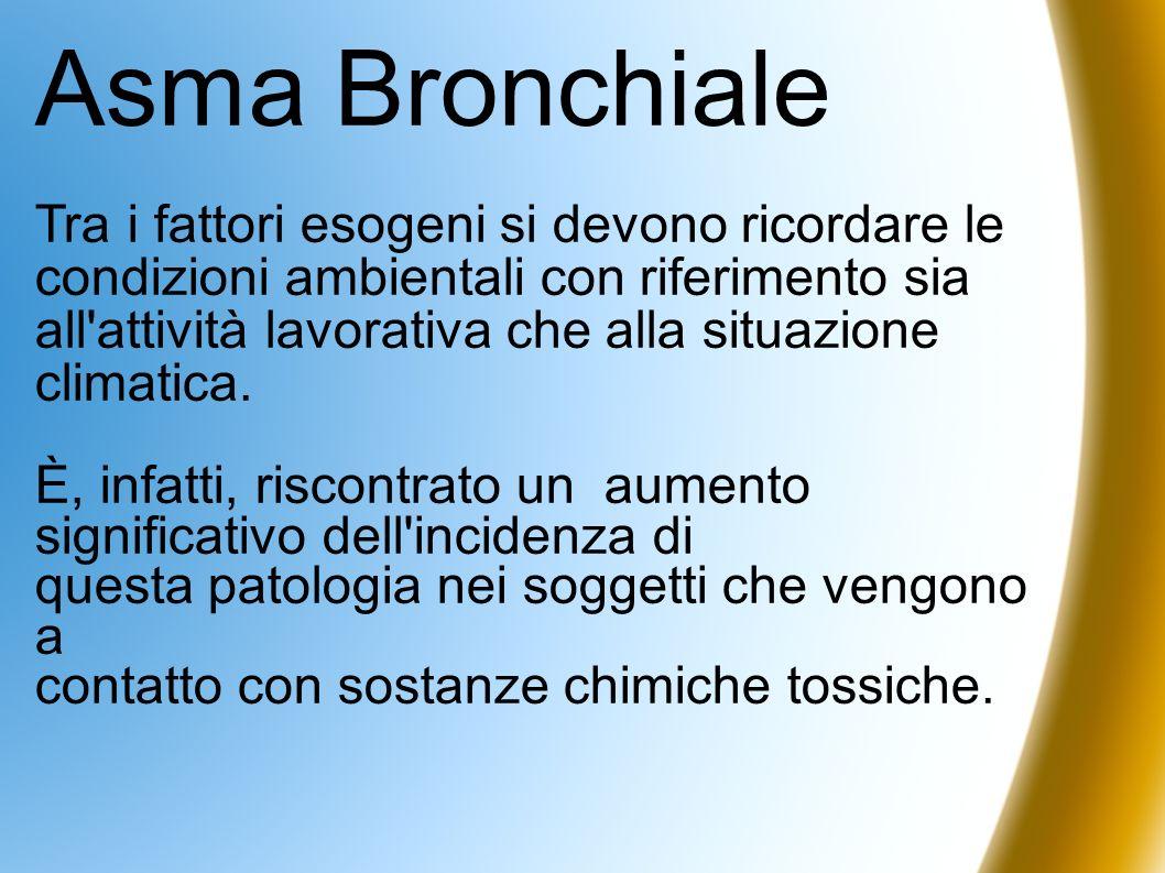 Asma Bronchiale Tra i fattori esogeni si devono ricordare le condizioni ambientali con riferimento sia all'attività lavorativa che alla situazione cli