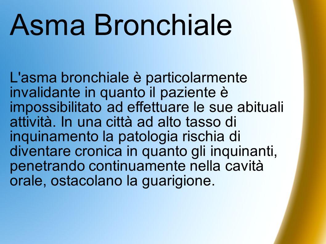 Asma Bronchiale L'asma bronchiale è particolarmente invalidante in quanto il paziente è impossibilitato ad effettuare le sue abituali attività. In una