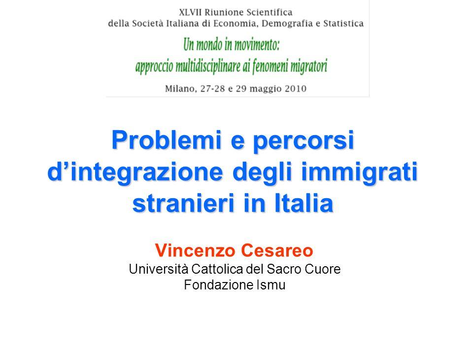 Problemi e percorsi dintegrazione degli immigrati stranieri in Italia Vincenzo Cesareo Università Cattolica del Sacro Cuore Fondazione Ismu