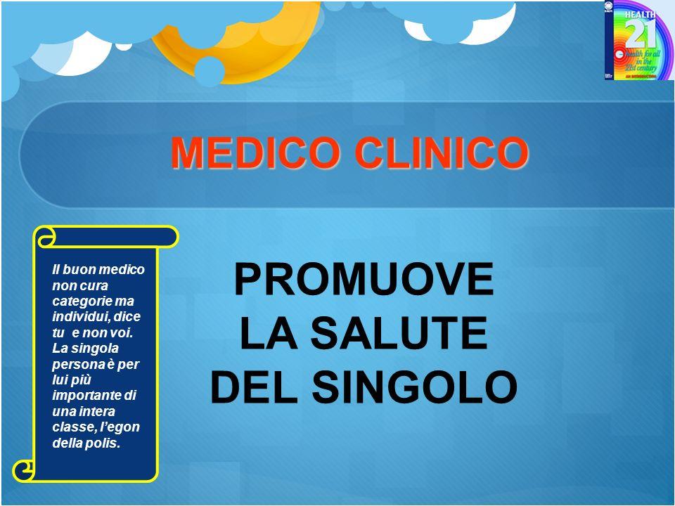 MEDICO CLINICO MEDICO CLINICO PROMUOVE LA SALUTE DEL SINGOLO Il buon medico non cura categorie ma individui, dice tu e non voi.