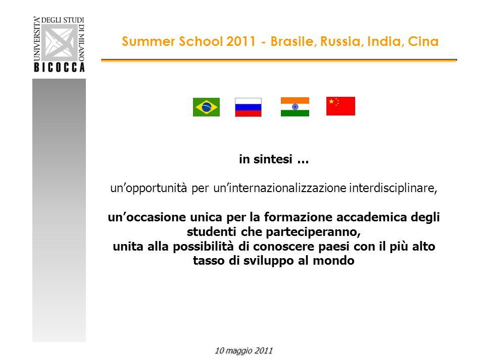 in sintesi … unopportunità per uninternazionalizzazione interdisciplinare, unoccasione unica per la formazione accademica degli studenti che parteciperanno, unita alla possibilità di conoscere paesi con il più alto tasso di sviluppo al mondo Summer School 2011 - Brasile, Russia, India, Cina 10 maggio 2011