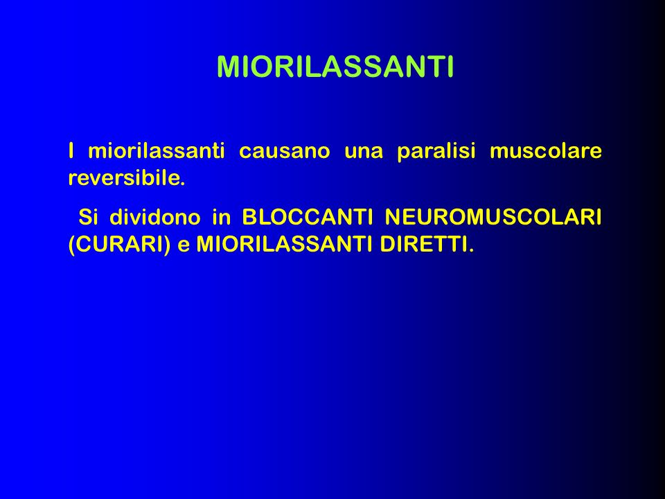 MIORILASSANTI I miorilassanti causano una paralisi muscolare reversibile. Si dividono in BLOCCANTI NEUROMUSCOLARI (CURARI) e MIORILASSANTI DIRETTI.