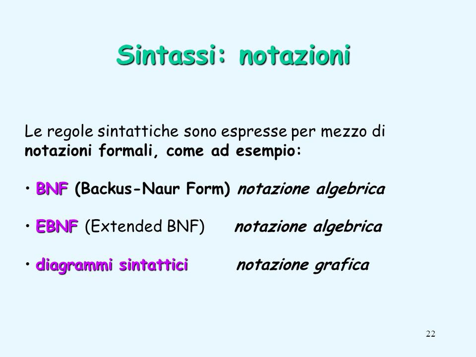 22 Le regole sintattiche sono espresse per mezzo di notazioni formali, come ad esempio: BNF BNF (Backus-Naur Form) notazione algebrica EBNF EBNF (Extended BNF) notazione algebrica diagrammi sintattici diagrammi sintattici notazione grafica Sintassi: notazioni