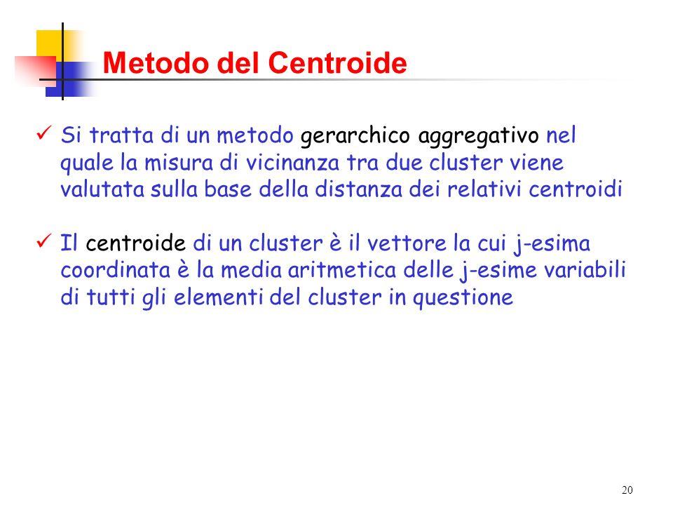 20 Metodo del Centroide Si tratta di un metodo gerarchico aggregativo nel quale la misura di vicinanza tra due cluster viene valutata sulla base della distanza dei relativi centroidi Il centroide di un cluster è il vettore la cui j-esima coordinata è la media aritmetica delle j-esime variabili di tutti gli elementi del cluster in questione