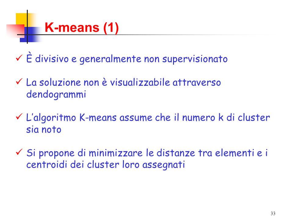 33 K-means (1) È divisivo e generalmente non supervisionato La soluzione non è visualizzabile attraverso dendogrammi Lalgoritmo K-means assume che il numero k di cluster sia noto Si propone di minimizzare le distanze tra elementi e i centroidi dei cluster loro assegnati