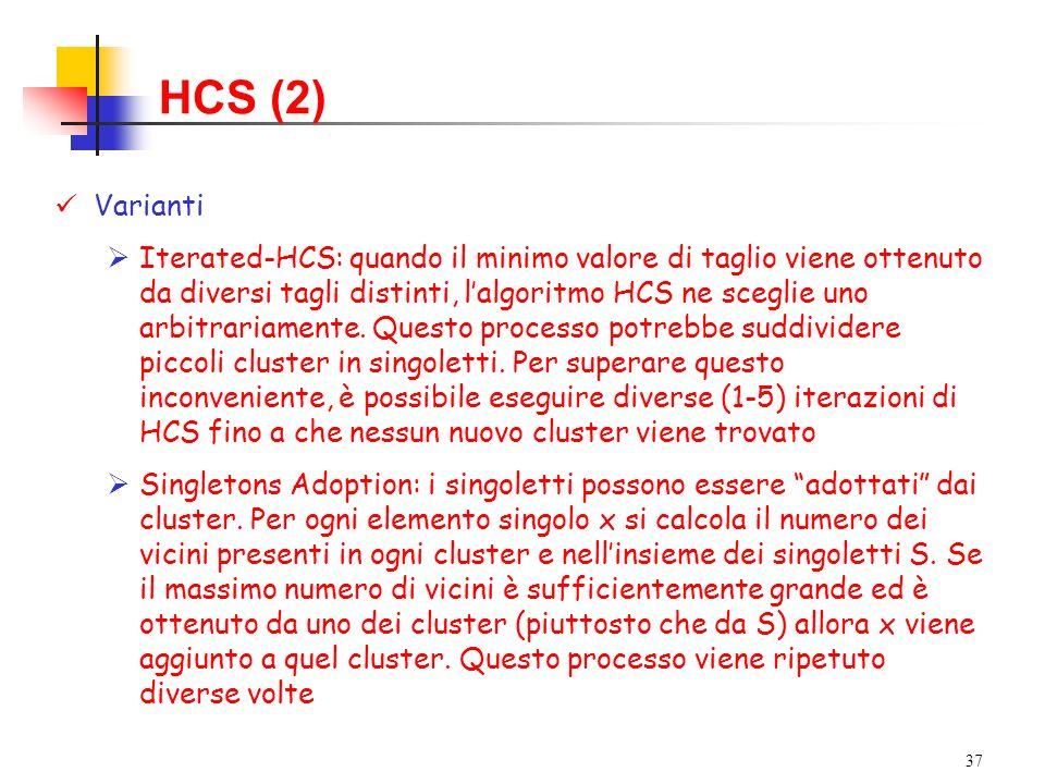 37 HCS (2) Varianti Iterated-HCS: quando il minimo valore di taglio viene ottenuto da diversi tagli distinti, lalgoritmo HCS ne sceglie uno arbitrariamente.