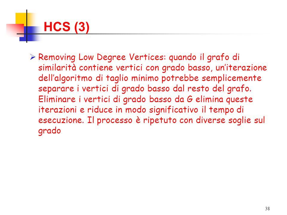 38 HCS (3) Removing Low Degree Vertices: quando il grafo di similarità contiene vertici con grado basso, uniterazione dellalgoritmo di taglio minimo potrebbe semplicemente separare i vertici di grado basso dal resto del grafo.