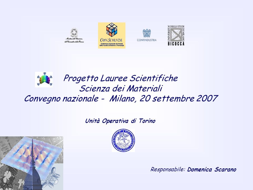 Progetto Lauree Scientifiche Scienza dei Materiali Convegno nazionale - Milano, 20 settembre 2007 Unità Operativa di Torino Responsabile: Domenica Scarano
