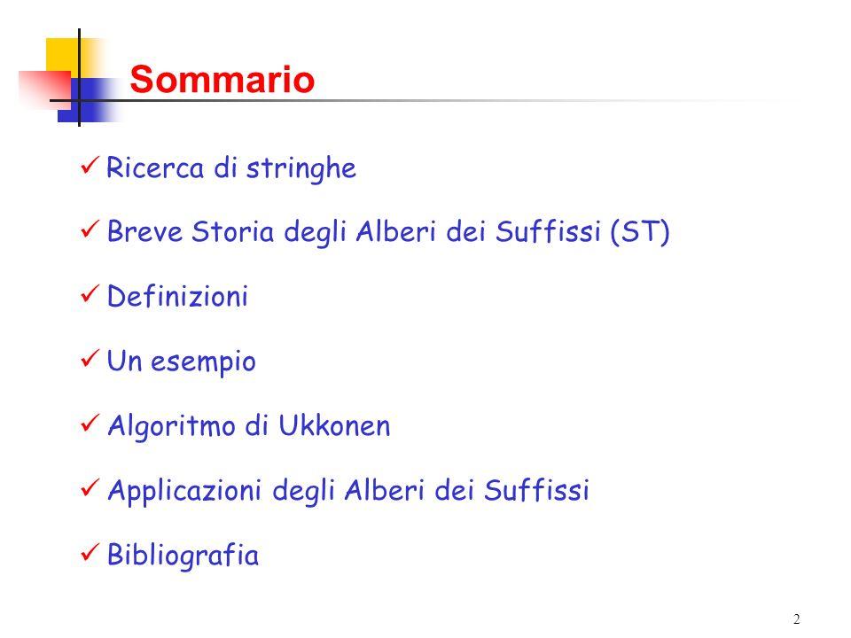 2 Sommario Ricerca di stringhe Breve Storia degli Alberi dei Suffissi (ST) Definizioni Un esempio Algoritmo di Ukkonen Applicazioni degli Alberi dei S