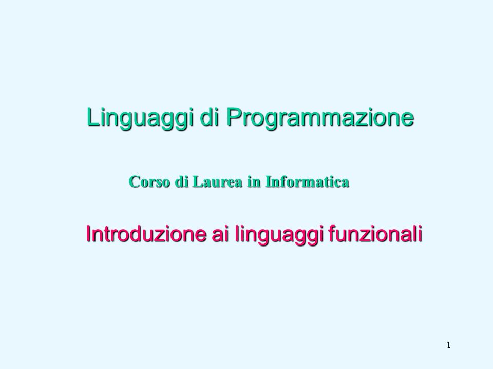 1 Linguaggi di Programmazione Corso di Laurea in Informatica Introduzione ai linguaggi funzionali