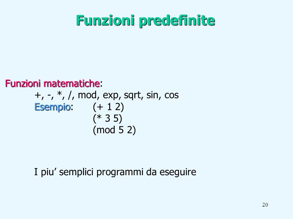20 Funzioni matematiche Funzioni matematiche: +, -, *, /, mod, exp, sqrt, sin, cos Esempio Esempio: (+ 1 2) (* 3 5) (mod 5 2) Funzioni predefinite I piu semplici programmi da eseguire
