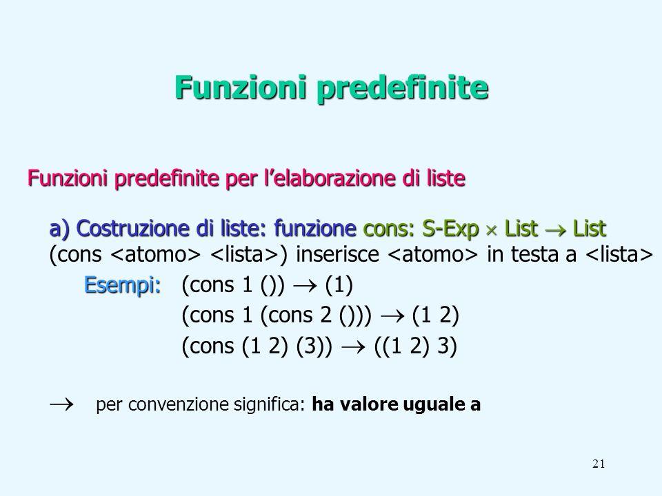 21 Funzioni predefinite per lelaborazione di liste a) Costruzione di liste: funzione cons: S-Exp List List (cons ) inserisce in testa a Esempi: Esempi: (cons 1 ()) (1) (cons 1 (cons 2 ())) (1 2) (cons (1 2) (3)) ((1 2) 3) per convenzione significa: ha valore uguale a Funzioni predefinite